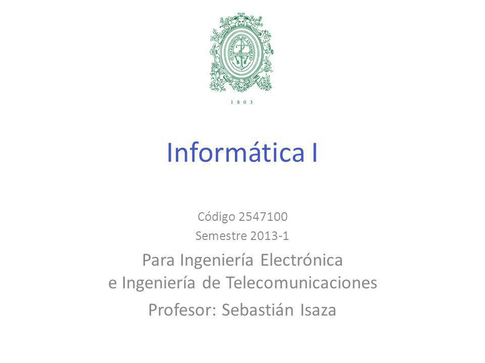 Informática I Código 2547100 Semestre 2013-1 Para Ingeniería Electrónica e Ingeniería de Telecomunicaciones Profesor: Sebastián Isaza