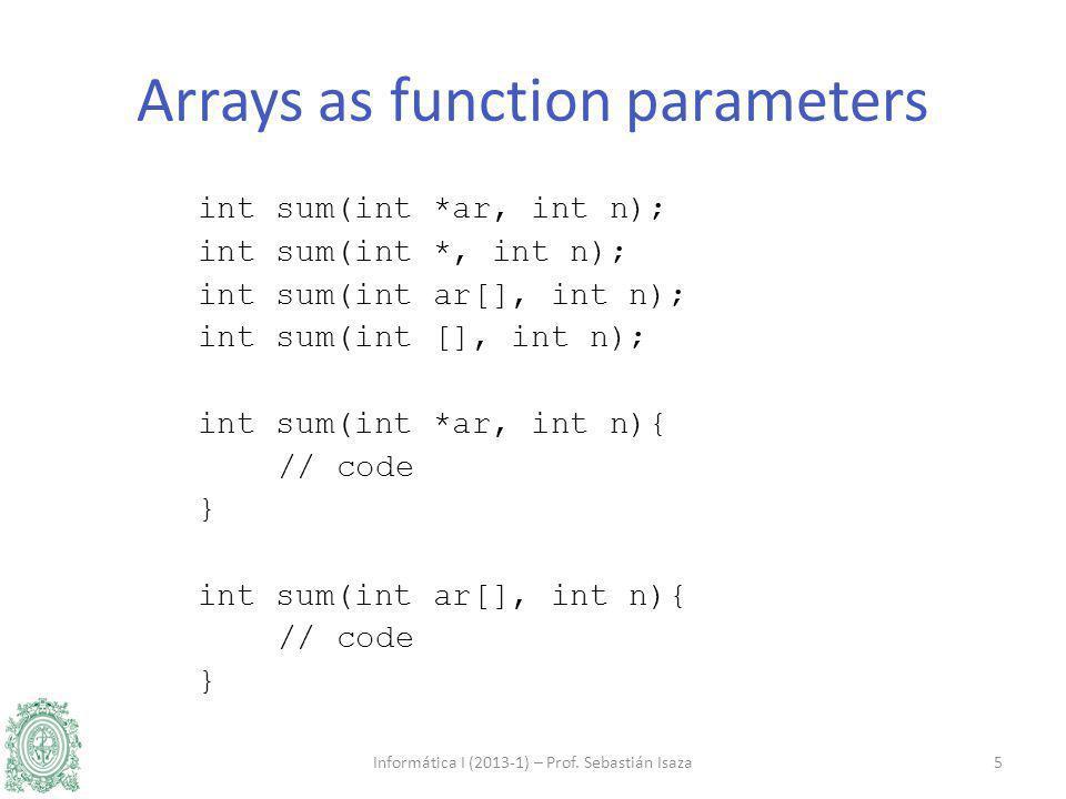 int sum(int *ar, int n); int sum(int *, int n); int sum(int ar[], int n); int sum(int [], int n); int sum(int *ar, int n){ // code } int sum(int ar[], int n){ // code } Informática I (2013-1) – Prof.