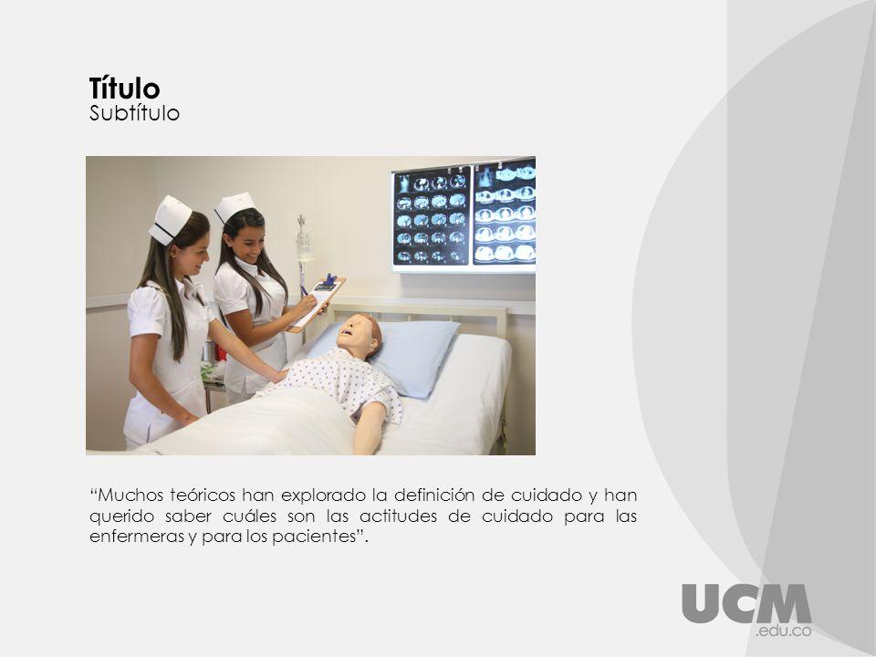 Muchos teóricos han explorado la definición de cuidado y han querido saber cuáles son las actitudes de cuidado para las enfermeras y para los pacientes.