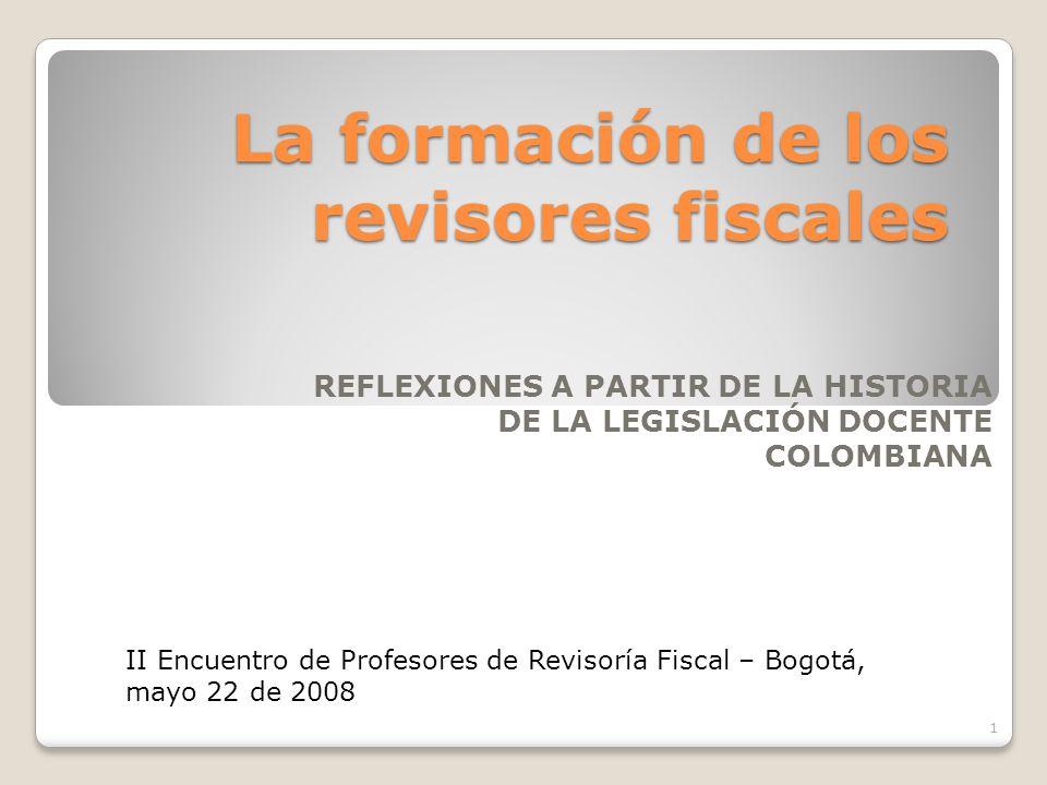 La formación de los revisores fiscales REFLEXIONES A PARTIR DE LA HISTORIA DE LA LEGISLACIÓN DOCENTE COLOMBIANA 1 II Encuentro de Profesores de Reviso