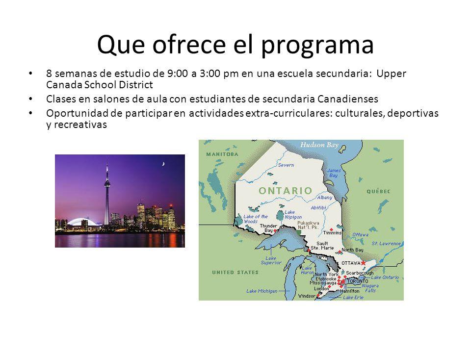 Que ofrece el programa 8 semanas de estudio de 9:00 a 3:00 pm en una escuela secundaria: Upper Canada School District Clases en salones de aula con estudiantes de secundaria Canadienses Oportunidad de participar en actividades extra-curriculares: culturales, deportivas y recreativas