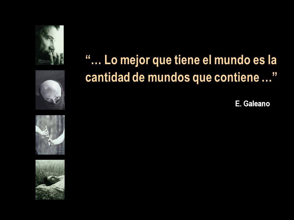 … Lo mejor que tiene el mundo es la cantidad de mundos que contiene … E. Galeano