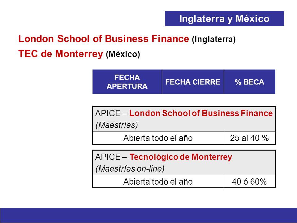 FECHA APERTURA FECHA CIERRE% BECA APICE – London School of Business Finance (Maestrías) Abierta todo el año25 al 40 % APICE – Tecnológico de Monterrey (Maestrías on-line) Abierta todo el año40 ó 60% Inglaterra y México TEC de Monterrey (México) London School of Business Finance (Inglaterra)