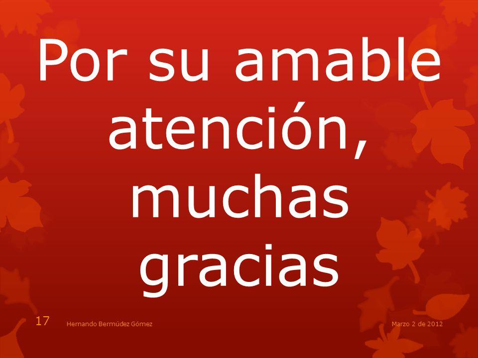 Por su amable atención, muchas gracias 17 Marzo 2 de 2012Hernando Bermúdez Gómez