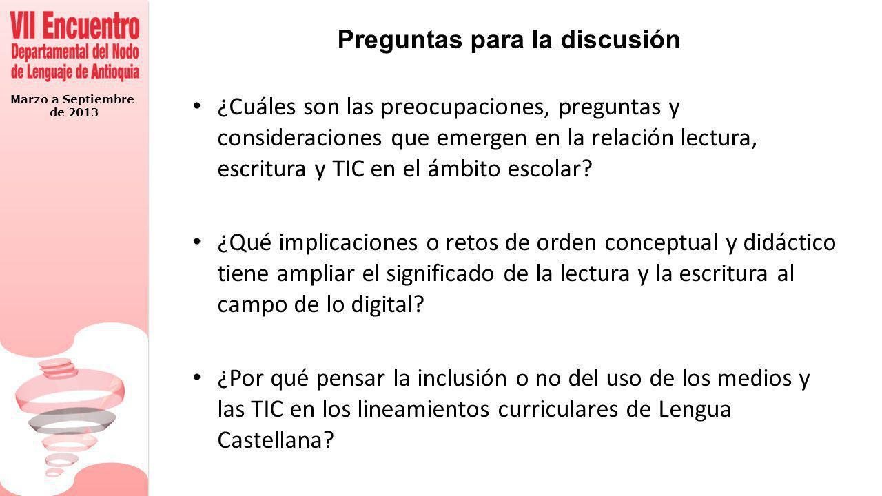 Marzo a Septiembre de 2013 Preguntas para la discusión ¿Cuáles son las preocupaciones, preguntas y consideraciones que emergen en la relación lectura, escritura y TIC en el ámbito escolar.