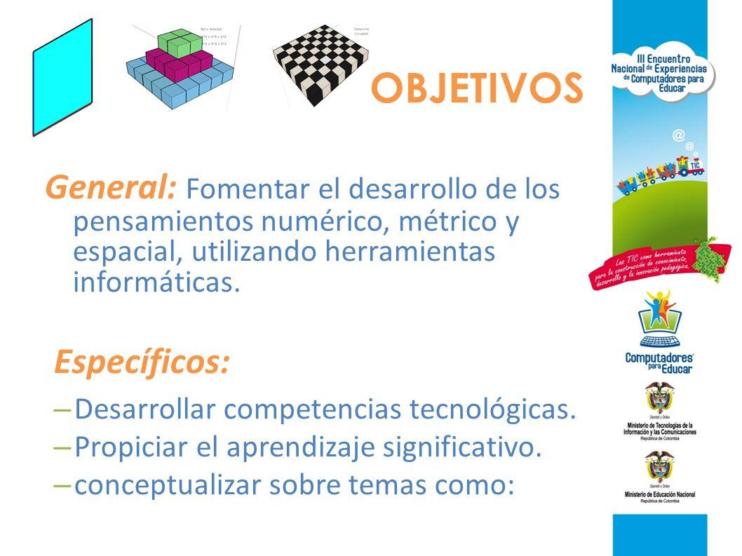 OBJETIVOS General: Fomentar el desarrollo de los pensamientos numérico, métrico y espacial, utilizando herramientas informáticas.