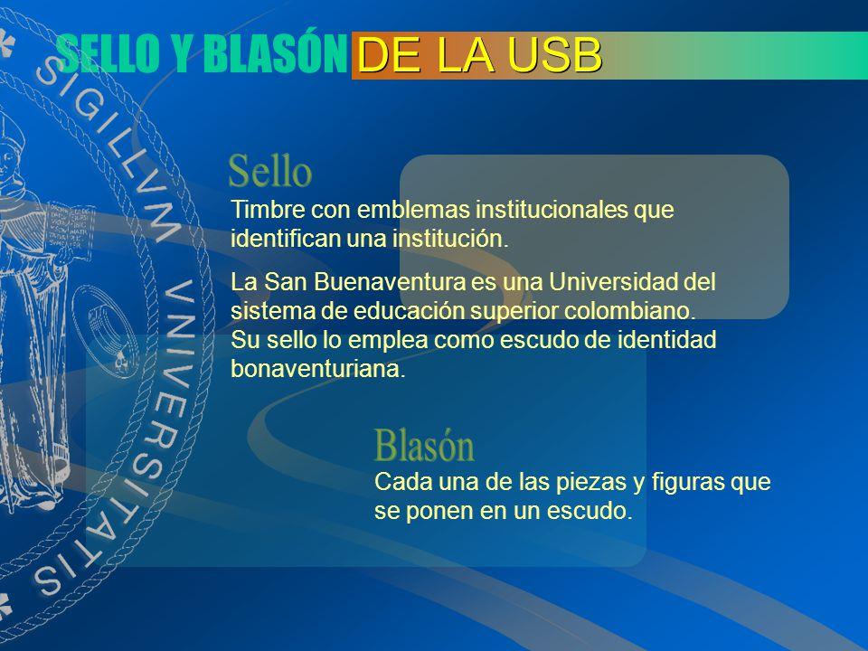 SELLO Y BLASÓN DE LA USB El sello de la Universidad de San Buenaventura tiene su origen en el sello usado por el Colegio Mayor de San Buenaventura, que funcionó durante el período virreinal y la primera época de la República de Colombia.