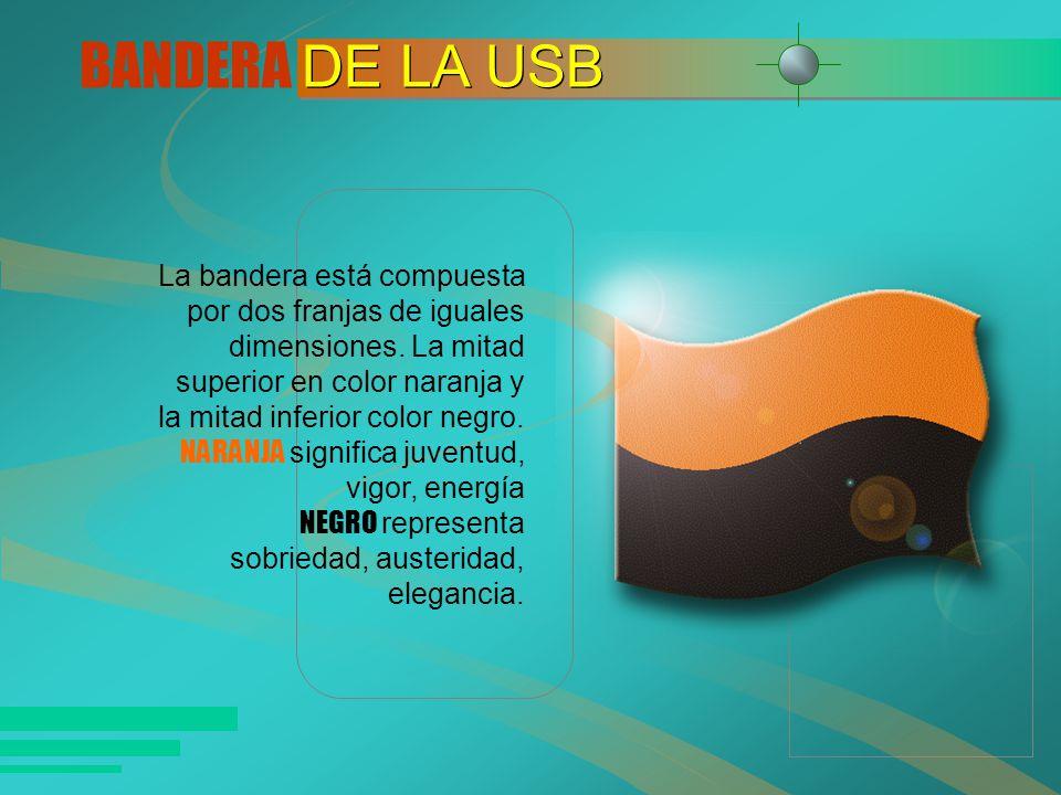 BANDERA DE LA USB La bandera está compuesta por dos franjas de iguales dimensiones. La mitad superior en color naranja y la mitad inferior color negro