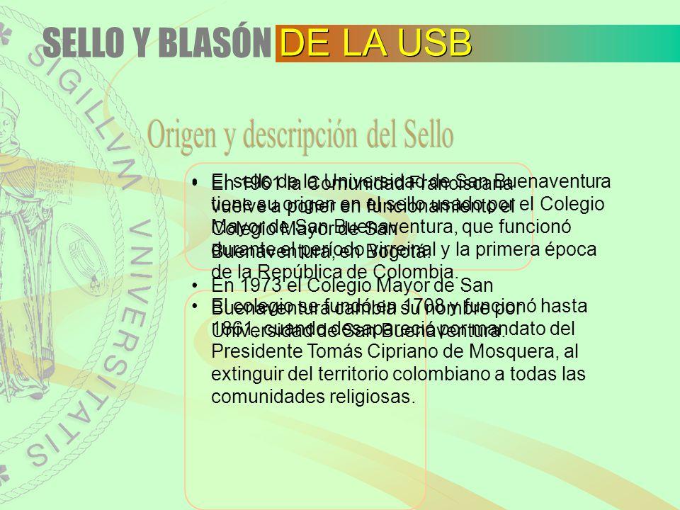 SELLO Y BLASÓN DE LA USB El sello de la Universidad de San Buenaventura tiene su origen en el sello usado por el Colegio Mayor de San Buenaventura, qu