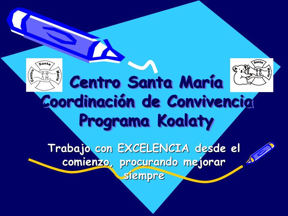 Centro Santa María Coordinación de Convivencia Programa Koalaty Trabajo con EXCELENCIA desde el comienzo, procurando mejorar siempre