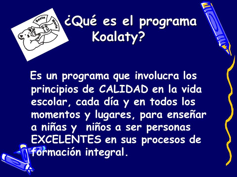 ¿Qué es el programa Koalaty? Es un programa que involucra los principios de CALIDAD en la vida escolar, cada día y en todos los momentos y lugares, pa