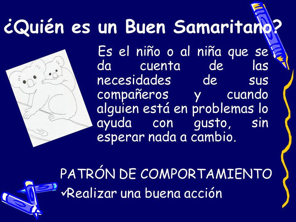 ¿Quién es un Buen Samaritano? Es el niño o al niña que se da cuenta de las necesidades de sus compañeros y cuando alguien está en problemas lo ayuda c