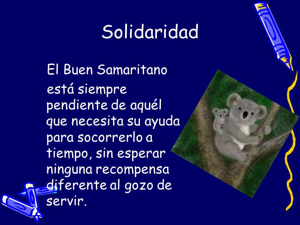 Solidaridad El Buen Samaritano está siempre pendiente de aquél que necesita su ayuda para socorrerlo a tiempo, sin esperar ninguna recompensa diferent