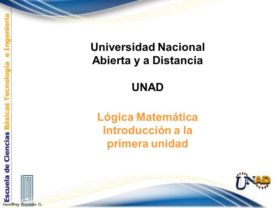 Lógica Matemática Introducción a la primera unidad Georffrey Acevedo G. Universidad Nacional Abierta y a Distancia UNAD