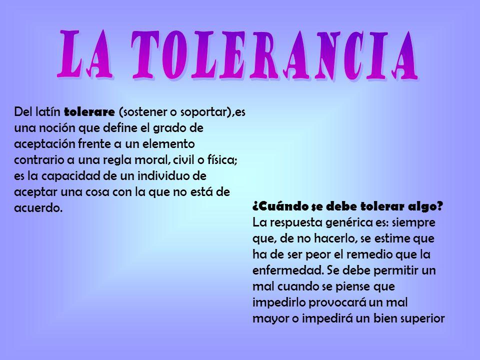 La tolerancia social : Es la capacidad de aceptación de una persona o de un grupo ante lo que no es similar a sus valores morales o a las normas establecidas por la sociedad.