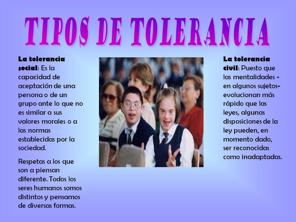 La tolerancia social : Es la capacidad de aceptación de una persona o de un grupo ante lo que no es similar a sus valores morales o a las normas estab
