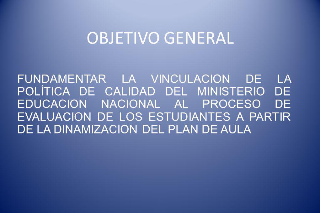 OBJETIVO GENERAL FUNDAMENTAR LA VINCULACION DE LA POLÍTICA DE CALIDAD DEL MINISTERIO DE EDUCACION NACIONAL AL PROCESO DE EVALUACION DE LOS ESTUDIANTES