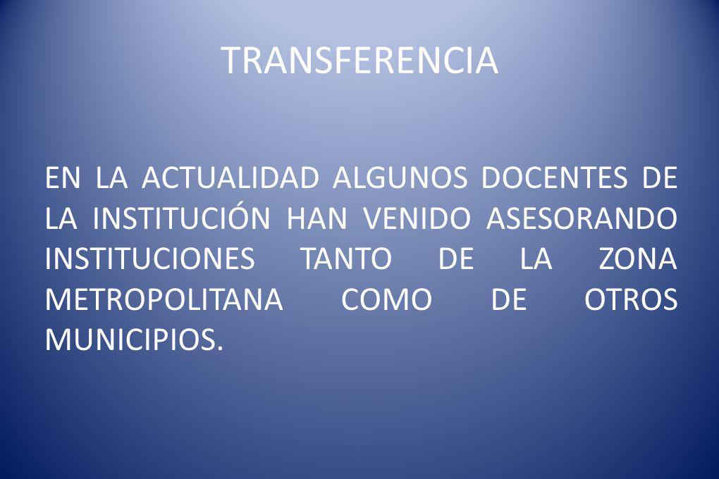 TRANSFERENCIA EN LA ACTUALIDAD ALGUNOS DOCENTES DE LA INSTITUCIÓN HAN VENIDO ASESORANDO INSTITUCIONES TANTO DE LA ZONA METROPOLITANA COMO DE OTROS MUNICIPIOS.