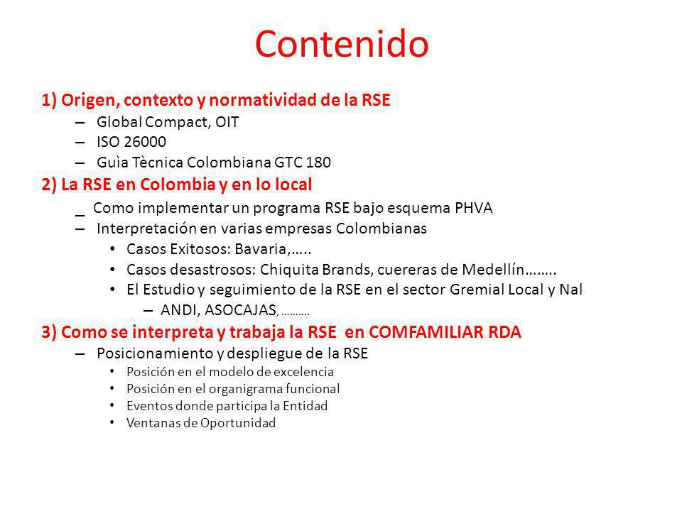 Contenido 1) Origen, contexto y normatividad de la RSE – Global Compact, OIT – ISO 26000 – Guìa Tècnica Colombiana GTC 180 2) La RSE en Colombia y en