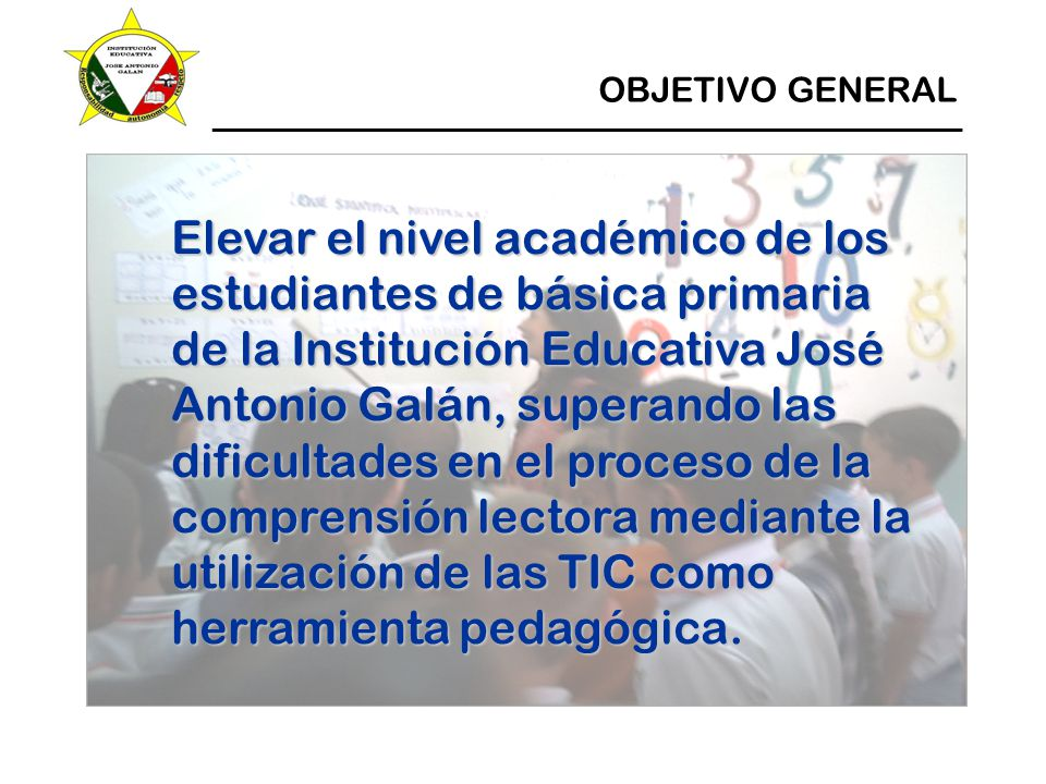 ____________________________________________________ OBJETIVO GENERAL Elevar el nivel académico de los estudiantes de básica primaria de la Institución Educativa José Antonio Galán, superando las dificultades en el proceso de la comprensión lectora mediante la utilización de las TIC como herramienta pedagógica.