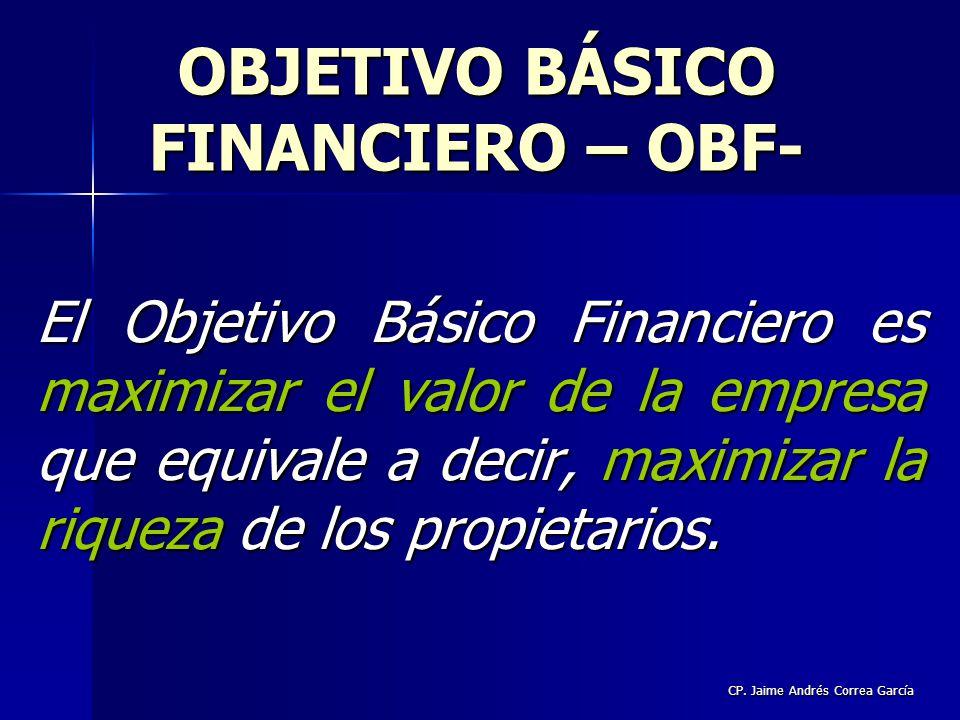 CP. Jaime Andrés Correa García El Objetivo Básico Financiero es maximizar el valor de la empresa que equivale a decir, maximizar la riqueza de los pro