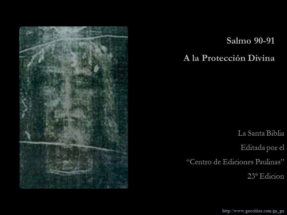 La Santa Biblia Editada por el Centro de Ediciones Paulinas 23º Edicion Salmo 90-91 A la Protección Divina http://www.geocities.com/ga_gu