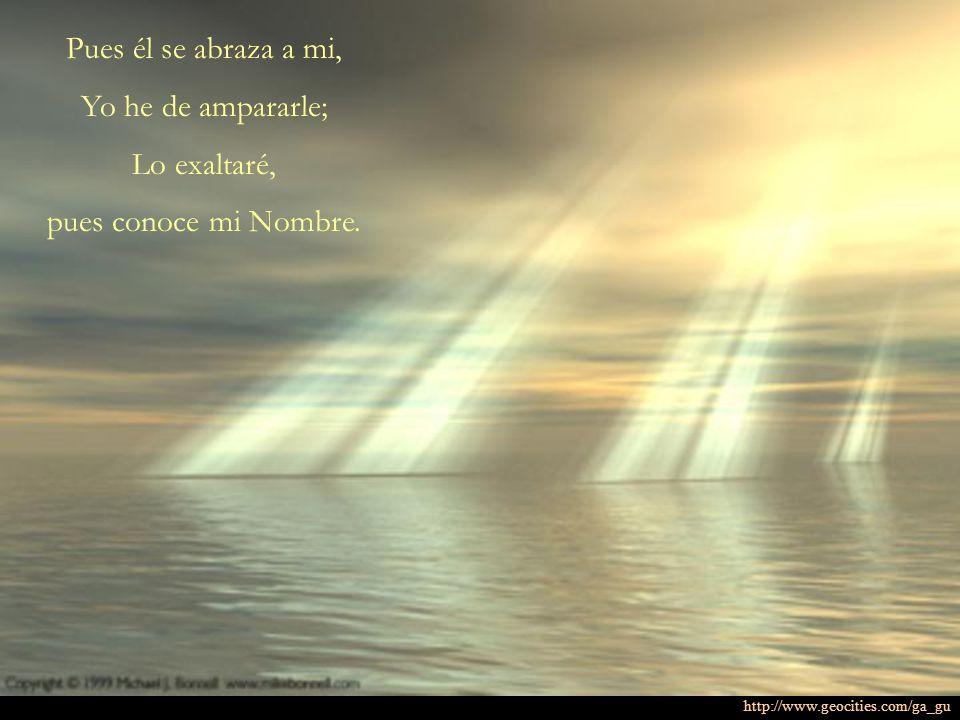 Pues él se abraza a mi, Yo he de ampararle; Lo exaltaré, pues conoce mi Nombre. http://www.geocities.com/ga_gu