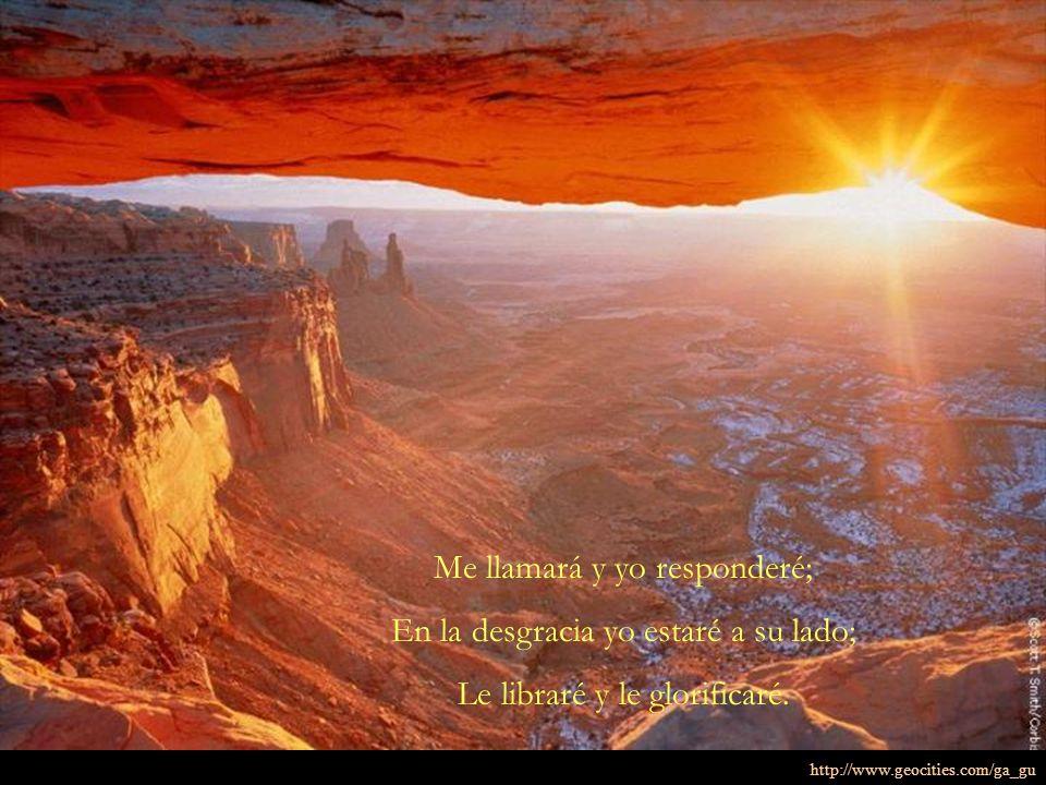 Me llamará y yo responderé; En la desgracia yo estaré a su lado; Le libraré y le glorificaré. http://www.geocities.com/ga_gu