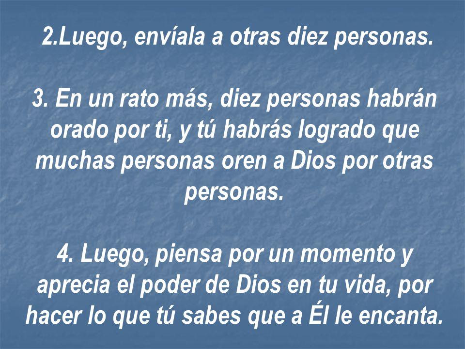 1.Simplemente ora por la persona que te envió este mensaje: Señor tu conoces bien la vida de................. y te pido que en todo aspecto tú le bend