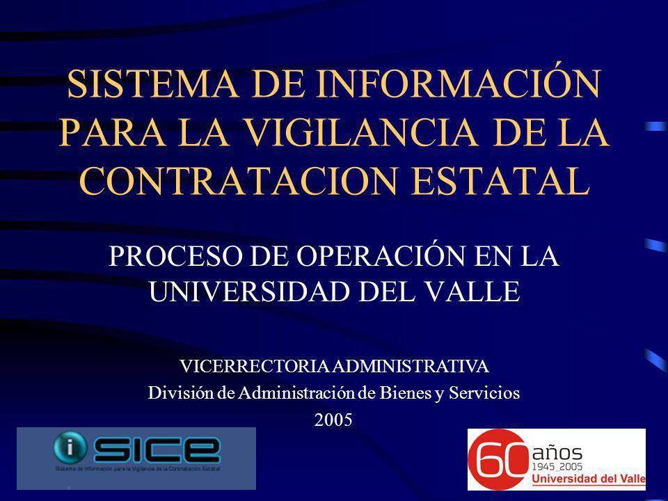 SISTEMA DE INFORMACIÓN PARA LA VIGILANCIA DE LA CONTRATACION ESTATAL PROCESO DE OPERACIÓN EN LA UNIVERSIDAD DEL VALLE VICERRECTORIA ADMINISTRATIVA División de Administración de Bienes y Servicios 2005