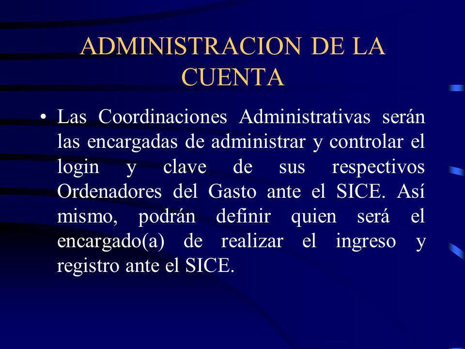 ADMINISTRACION DE LA CUENTA Las Coordinaciones Administrativas serán las encargadas de administrar y controlar el login y clave de sus respectivos Ordenadores del Gasto ante el SICE.