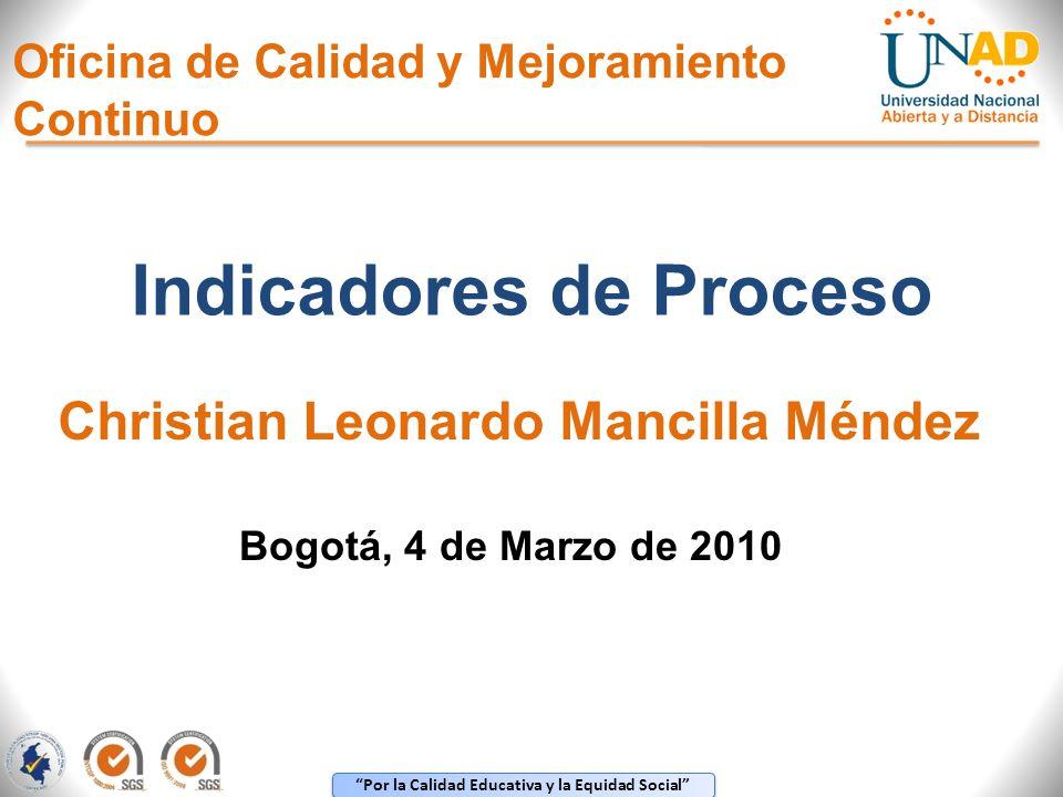 Por la Calidad Educativa y la Equidad Social Oficina de Calidad y Mejoramiento Continuo Indicadores de Proceso Christian Leonardo Mancilla Méndez Bogo