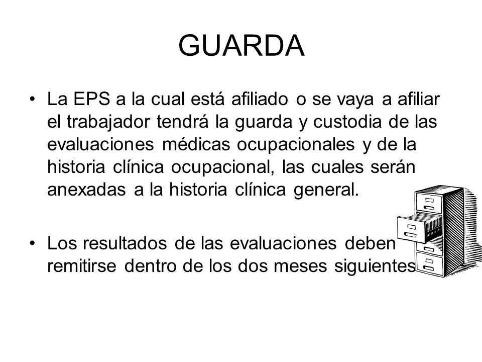 GUARDA La EPS a la cual está afiliado o se vaya a afiliar el trabajador tendrá la guarda y custodia de las evaluaciones médicas ocupacionales y de la historia clínica ocupacional, las cuales serán anexadas a la historia clínica general.