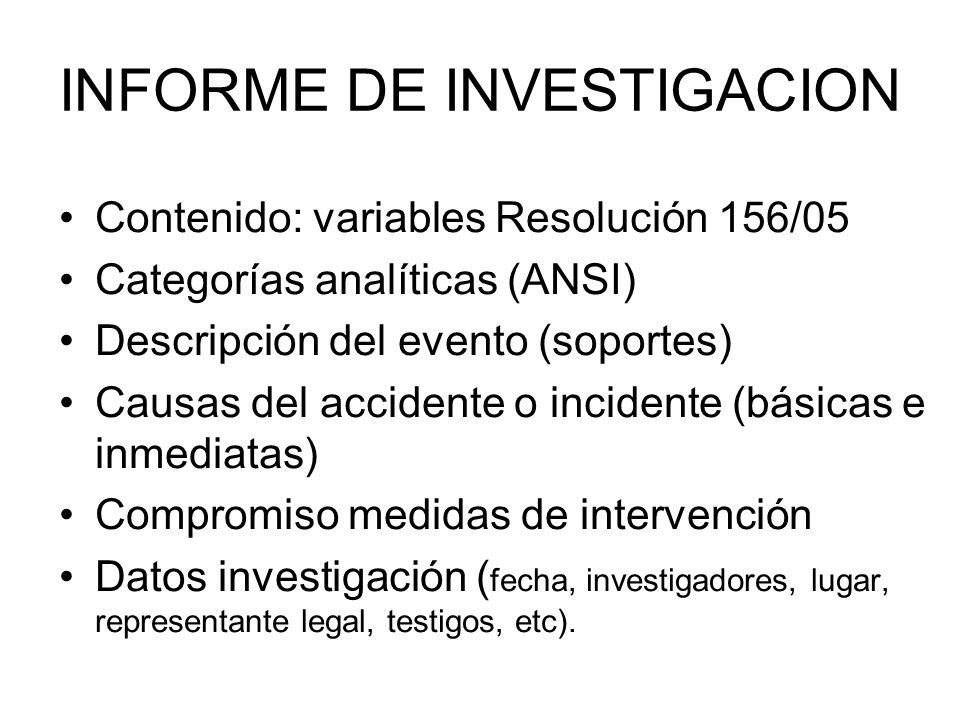 INFORME DE INVESTIGACION Contenido: variables Resolución 156/05 Categorías analíticas (ANSI) Descripción del evento (soportes) Causas del accidente o incidente (básicas e inmediatas) Compromiso medidas de intervención Datos investigación ( fecha, investigadores, lugar, representante legal, testigos, etc).