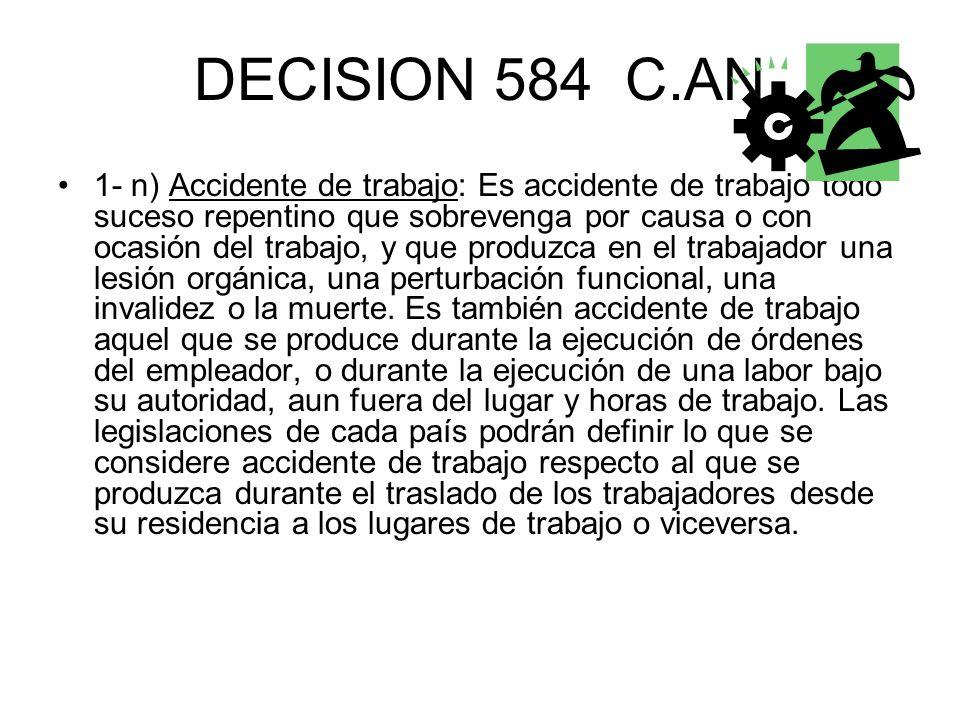 DECISION 584 C.AN 1- n) Accidente de trabajo: Es accidente de trabajo todo suceso repentino que sobrevenga por causa o con ocasión del trabajo, y que produzca en el trabajador una lesión orgánica, una perturbación funcional, una invalidez o la muerte.