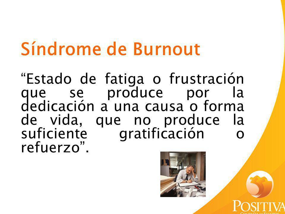Síndrome de Burnout Estado de fatiga o frustración que se produce por la dedicación a una causa o forma de vida, que no produce la suficiente gratific