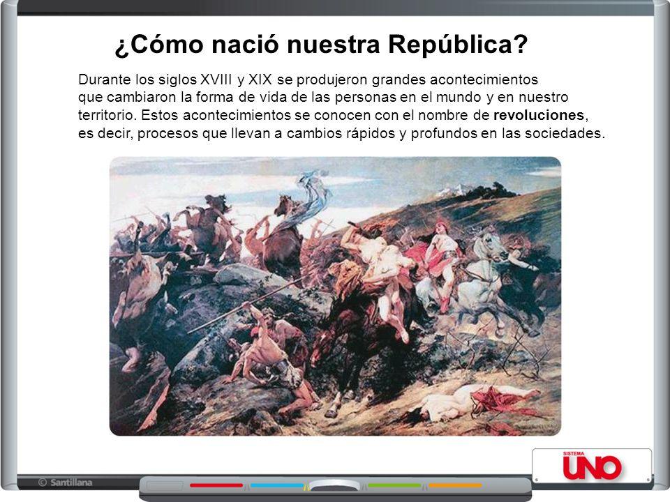 ¿Cómo nació nuestra República? Durante los siglos XVIII y XIX se produjeron grandes acontecimientos que cambiaron la forma de vida de las personas en