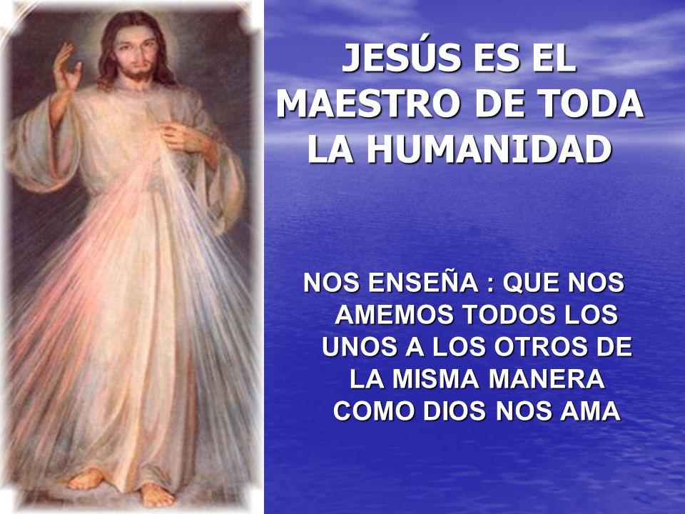 JESÚS ES EL MAESTRO DE TODA LA HUMANIDAD NOS ENSEÑA : QUE NOS AMEMOS TODOS LOS UNOS A LOS OTROS DE LA MISMA MANERA COMO DIOS NOS AMA