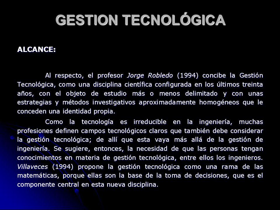 ALCANCE: Al respecto, el profesor Jorge Robledo (1994) concibe la Gestión Tecnológica, como una disciplina científica configurada en los últimos trein