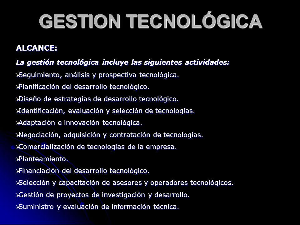 ALCANCE: La gestión tecnológica incluye las siguientes actividades: Seguimiento, análisis y prospectiva tecnológica. Seguimiento, análisis y prospecti