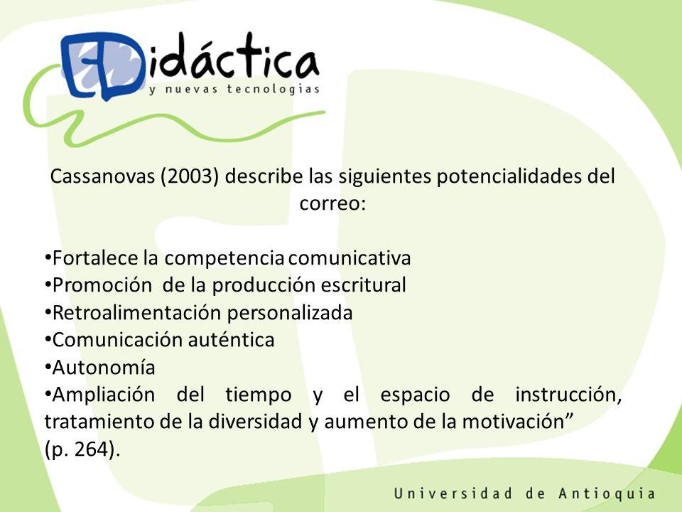 Cassanovas (2003) describe las siguientes potencialidades del correo: Fortalece la competencia comunicativa Promoción de la producción escritural Retroalimentación personalizada Comunicación auténtica Autonomía Ampliación del tiempo y el espacio de instrucción, tratamiento de la diversidad y aumento de la motivación (p.