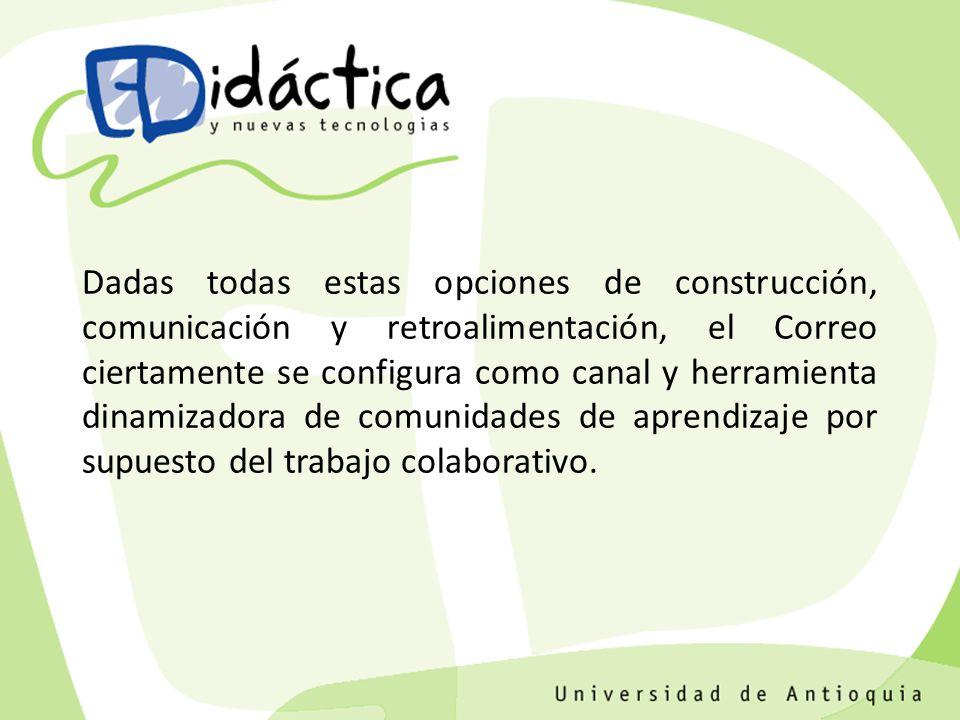 Dadas todas estas opciones de construcción, comunicación y retroalimentación, el Correo ciertamente se configura como canal y herramienta dinamizadora de comunidades de aprendizaje por supuesto del trabajo colaborativo.