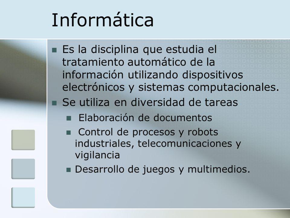 Informática Es la disciplina que estudia el tratamiento automático de la información utilizando dispositivos electrónicos y sistemas computacionales.