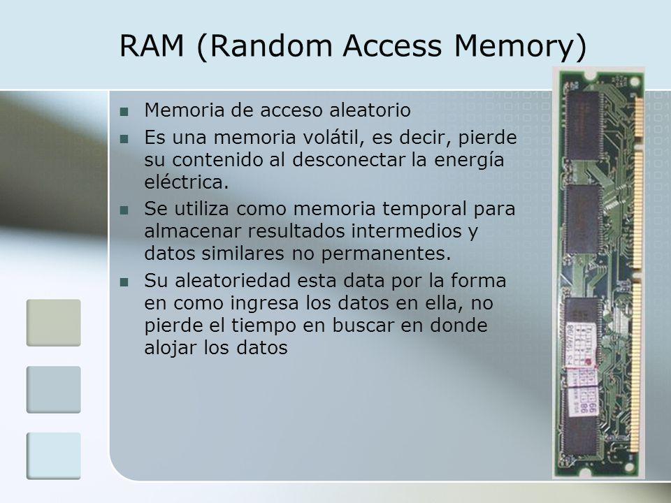 RAM (Random Access Memory) Memoria de acceso aleatorio Es una memoria volátil, es decir, pierde su contenido al desconectar la energía eléctrica. Se u