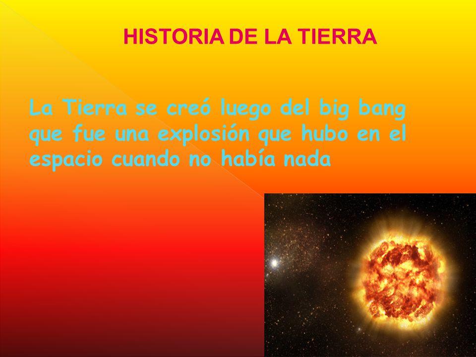 HISTORIA DE LA TIERRA La Tierra se creó luego del big bang que fue una explosión que hubo en el espacio cuando no había nada