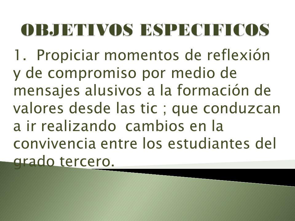 1. Propiciar momentos de reflexión y de compromiso por medio de mensajes alusivos a la formación de valores desde las tic ; que conduzcan a ir realiza