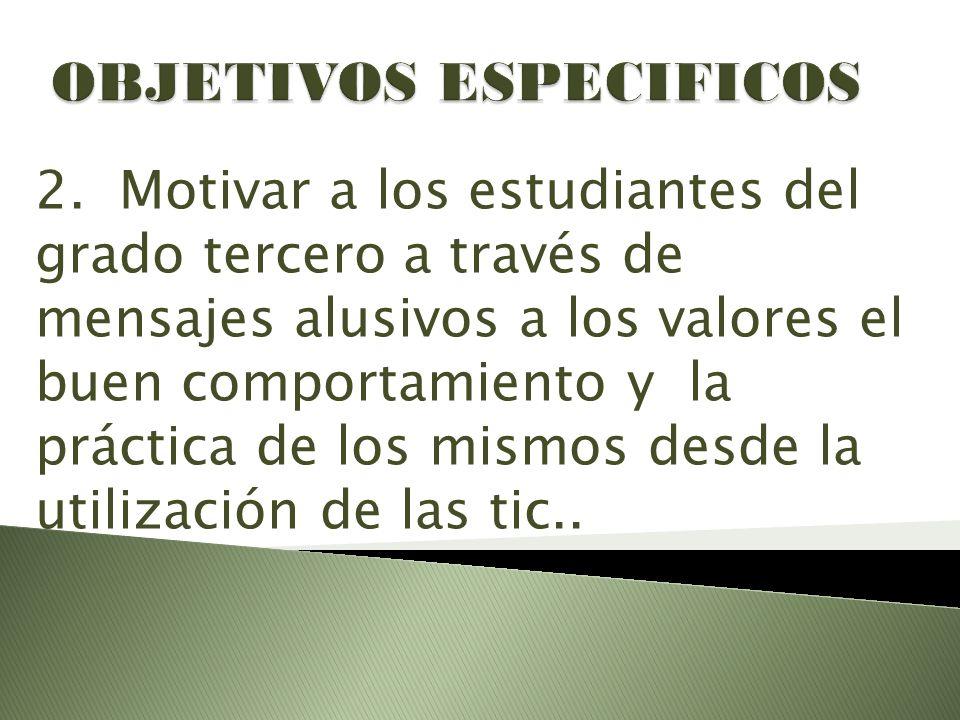 2. Motivar a los estudiantes del grado tercero a través de mensajes alusivos a los valores el buen comportamiento y la práctica de los mismos desde la