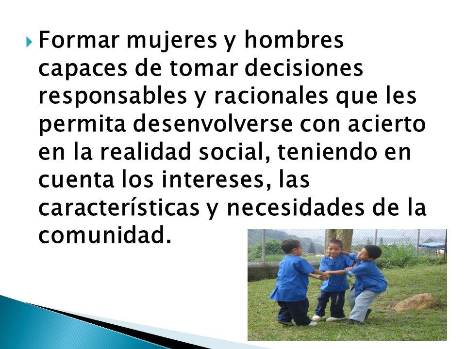 Formar mujeres y hombres capaces de tomar decisiones responsables y racionales que les permita desenvolverse con acierto en la realidad social, teniendo en cuenta los intereses, las características y necesidades de la comunidad.