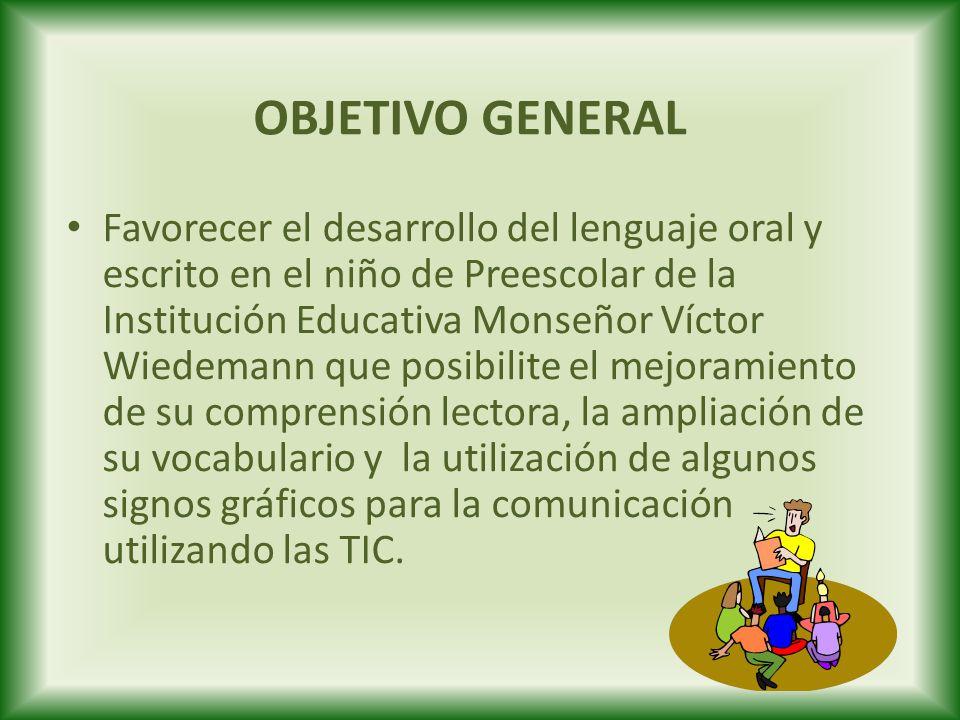 OBJETIVO GENERAL Favorecer el desarrollo del lenguaje oral y escrito en el niño de Preescolar de la Institución Educativa Monseñor Víctor Wiedemann qu