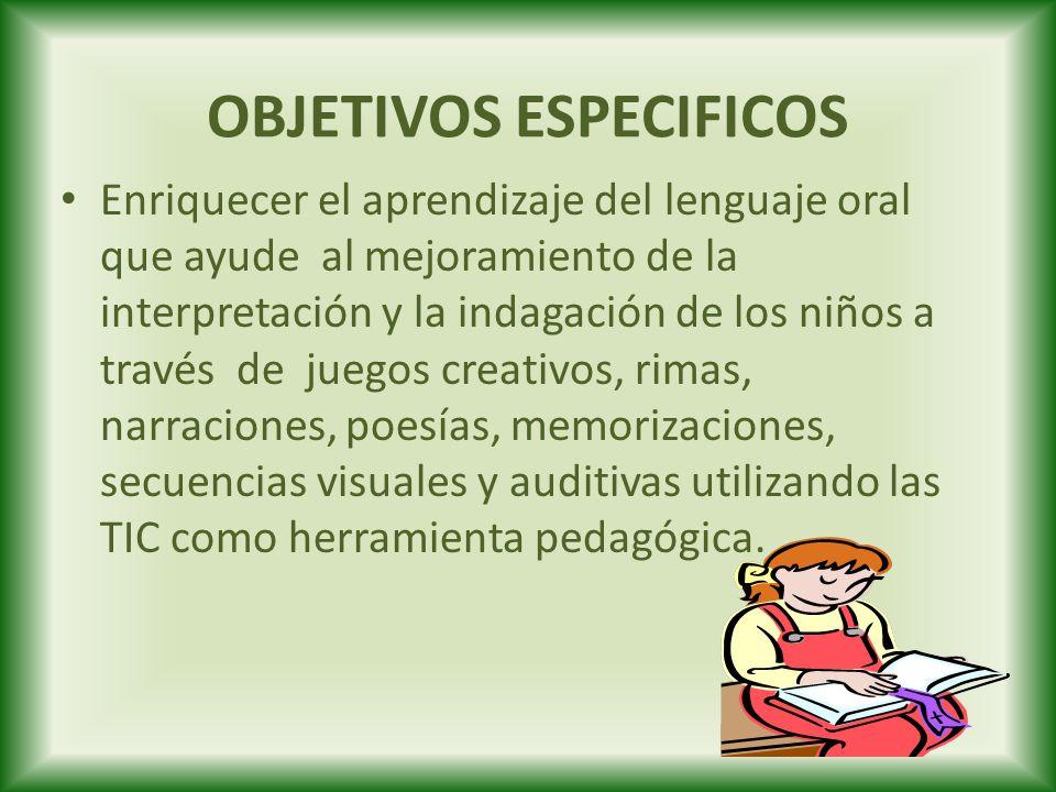 OBJETIVOS ESPECIFICOS Enriquecer el aprendizaje del lenguaje oral que ayude al mejoramiento de la interpretación y la indagación de los niños a través